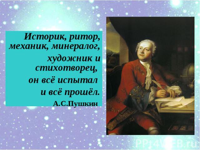 Историк, ритор, механик, минералог,художник и cтихотворец, он всё испытал и всё прошёл. А.С.Пушкин