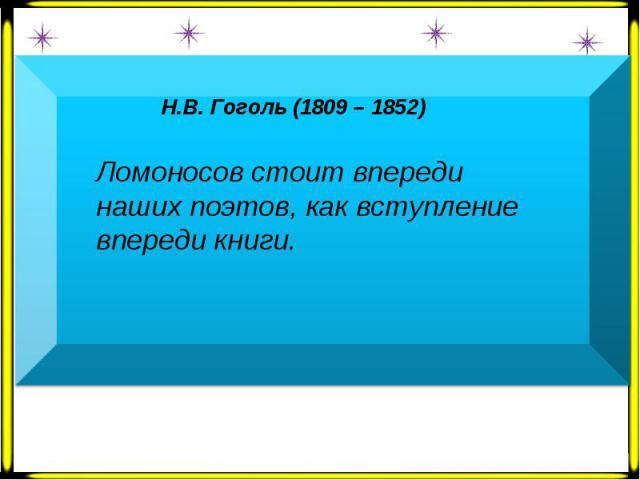 Н.В. Гоголь (1809 – 1852) Ломоносов стоит впереди наших поэтов, как вступление впереди книги.