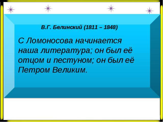 В.Г. Белинский (1811 – 1848) С Ломоносова начинается наша литература; он был её отцом и пестуном; он был её Петром Великим.