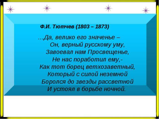 Ф.И. Тютчев (1803 – 1873) …Да, велико его значенье – Он, верный русскому уму, Завоевал нам Просвещенье, Не нас поработил ему,- Как тот борец ветхозаветный, Который с силой неземной Боролся до звезды рассветной И устоял в борьбе ночной.