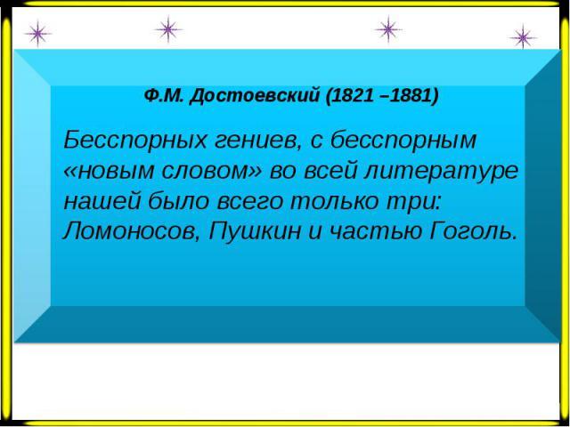 Ф.М. Достоевский (1821 –1881) Бесспорных гениев, с бесспорным «новым словом» во всей литературе нашей было всего только три: Ломоносов, Пушкин и частью Гоголь.