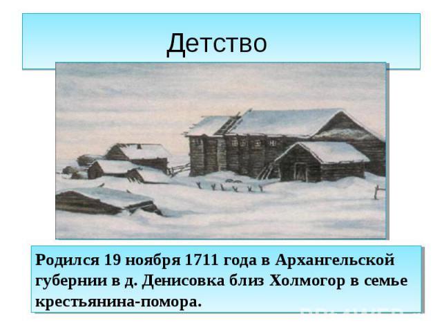 Детство Родился 19 ноября 1711 года в Архангельской губернии в д. Денисовка близ Холмогор в семье крестьянина-помора.