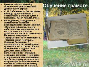 Обучение грамоте Грамоте обучил Михайлу Ломоносова дьячок местной Дмитровской це