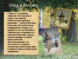 Уход в Москву Страсть к знаниям, тяжёлая обстановка в семье заставили Ломоносова