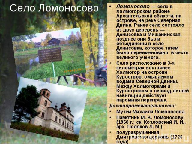 Село Ломоносово Ломоносово — село в Холмогорском районе Архангельской области, на острове, на реке Северная Двина. Ранее село состояло из двух деревень — Денисовка и Мишанинская, позднее они были объединены в село Денисовка, которое затем было переи…