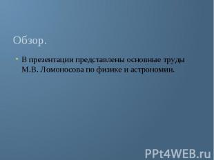 Обзор. В презентации представлены основные труды М.В. Ломоносова по физике и аст
