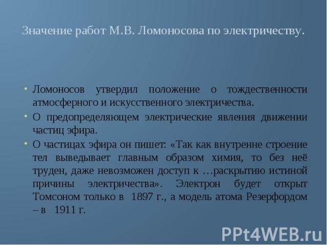 Значение работ М.В. Ломоносова по электричеству. Ломоносов утвердил положение о тождественности атмосферного и искусственного электричества.О предопределяющем электрические явления движении частиц эфира. О частицах эфира он пишет: «Так как внутренне…