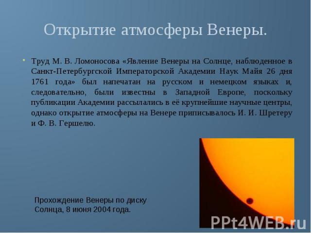 Открытие атмосферы Венеры. Труд М.В.Ломоносова «Явление Венеры на Солнце, наблюденное в Санкт-Петербургской Императорской Академии Наук Майя 26 дня 1761 года» был напечатан на русском и немецком языках и, следовательно, были известны в Западной Ев…