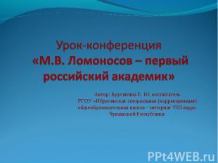 Урок-конференция «М.В.Ломоносов – первый российский академик» Автор: Брусянина