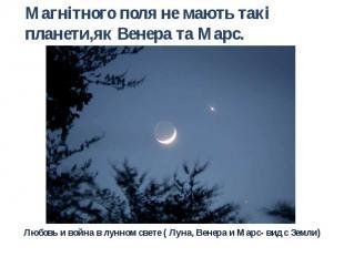 Магнітного поля не мають такі планети,як Венера та Марс. Любовь и война в лунном