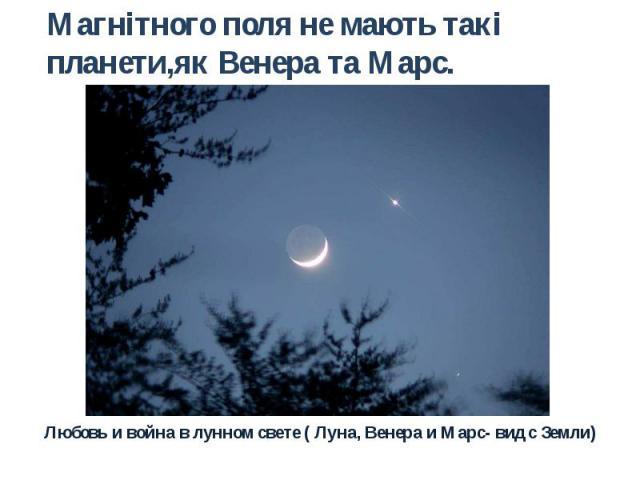 Магнітного поля не мають такі планети,як Венера та Марс. Любовь и война в лунном свете ( Луна, Венера и Марс- вид с Земли)