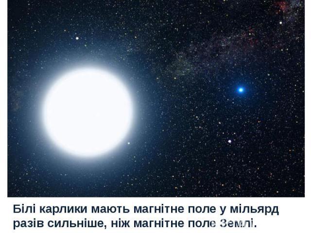 Білі карлики мають магнітне поле у мільярд разів сильніше, ніж магнітне поле Землі.