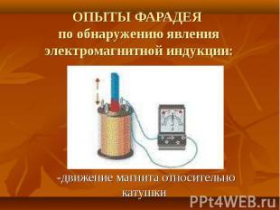 ОПЫТЫ ФАРАДЕЯ по обнаружению явления электромагнитной индукции: -движение магнит