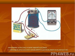 -изменение силы тока в цепи первой катушки( с помощью реостата или замыканием и