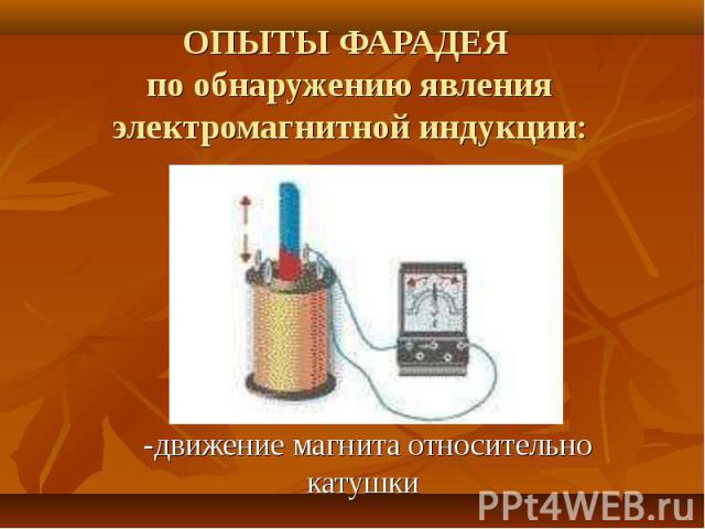 ОПЫТЫ ФАРАДЕЯ по обнаружению явления электромагнитной индукции: -движение магнита относительно катушки