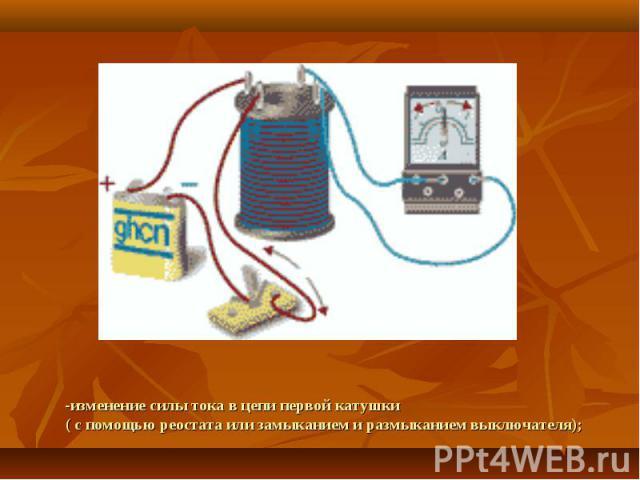-изменение силы тока в цепи первой катушки( с помощью реостата или замыканием и размыканием выключателя);