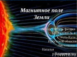 Магнитное поле Земли Автор: учитель физики МОУ СОШ № 4 г. Усть-Кута Иркутской об