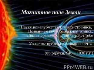 Магнитное поле Земли «Науку все глубже постигнуть стремись, Познанием вечного жа