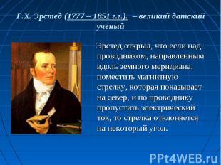 Г.Х. Эрстед (1777 – 1851 г.г.). – великий датский ученый Эрстед открыл, что если