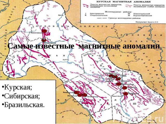 Самые известные магнитные аномалии Курская;Сибирская;Бразильская.