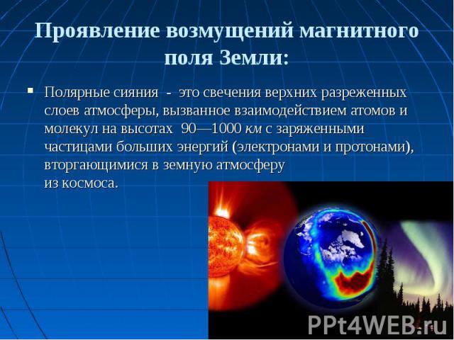 Проявление возмущений магнитного поля Земли: Полярные сияния - это свечения верхних разреженных слоев атмосферы, вызванное взаимодействием атомов и молекул на высотах 90—1000 км с заряженными частицами больших энергий (электронами и протонами), втор…