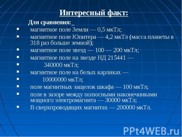 Интересный факт: Для сравнения: магнитное поле Земли — 0,5 мкТл;магнитное поле Юпитера — 4,2 мкТл (масса планеты в 318 раз больше земной);магнитное поле звезд — 100 — 200 мкТл;магнитное поле на звезде НД 215441 — 340000 мкТл;магнитное поле на белых …