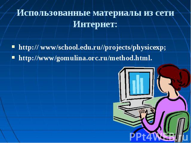 Использованные материалы из сети Интернет: http:// www/school.edu.ru//projects/physicexp;http://www/gomulina.orc.ru/method.html.