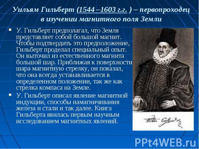 Уильям Гильберт (1544 –1603 г.г. ) – первопроходец в изучении магнитного поля Земли У. Гильберт предполагал, что Земля представляет собой большой магнит. Чтобы подтвердить это предположение, Гильберт проделал специальный опыт. Он выточил из естестве…