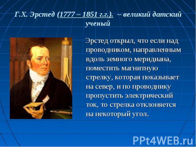 Г.Х. Эрстед (1777 – 1851 г.г.). – великий датский ученый Эрстед открыл, что если над проводником, направленным вдоль земного меридиана, поместить магнитную стрелку, которая показывает на север, и по проводнику пропустить электрический ток, то стрелк…