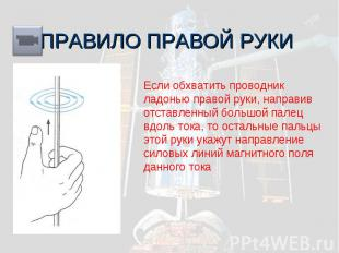 ПРАВИЛО ПРАВОЙ РУКИ Если обхватить проводник ладонью правой руки, направив отста
