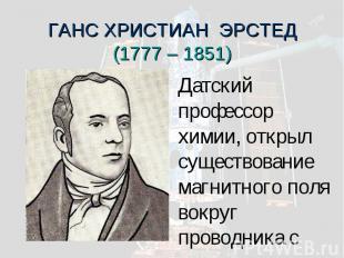 ГАНС ХРИСТИАН ЭРСТЕД(1777 – 1851) Датский профессор химии, открыл существование