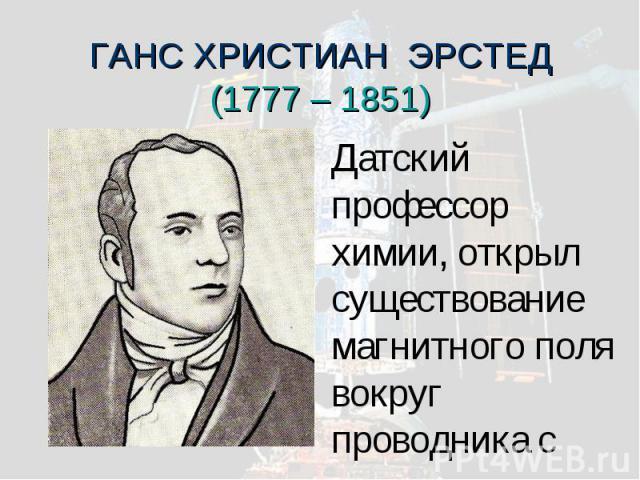 ГАНС ХРИСТИАН ЭРСТЕД(1777 – 1851) Датский профессор химии, открыл существование магнитного поля вокруг проводника с током