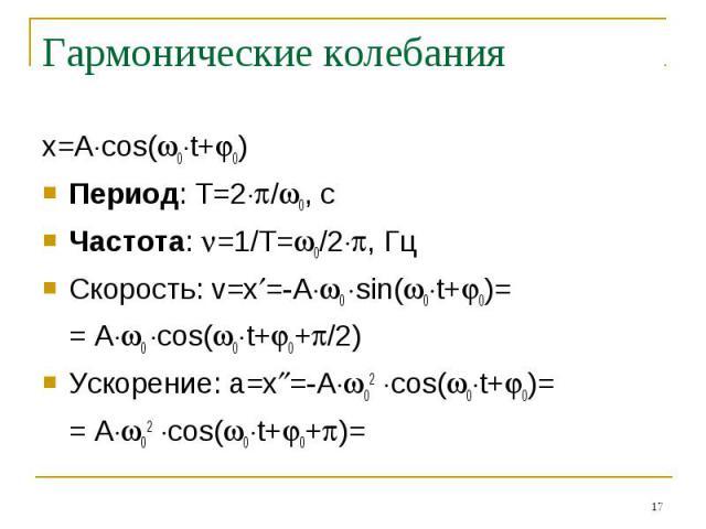 Гармонические колебания x=Acos(0t+0)Период: T=2/0, cЧастота: =1/T=0/2, ГцСкорость: v=x=-A0 sin(0t+0)== A0 cos(0t+0+/2)Ускорение: a=x=-A02 cos(0t+0)== A02 cos(0t+0+)=