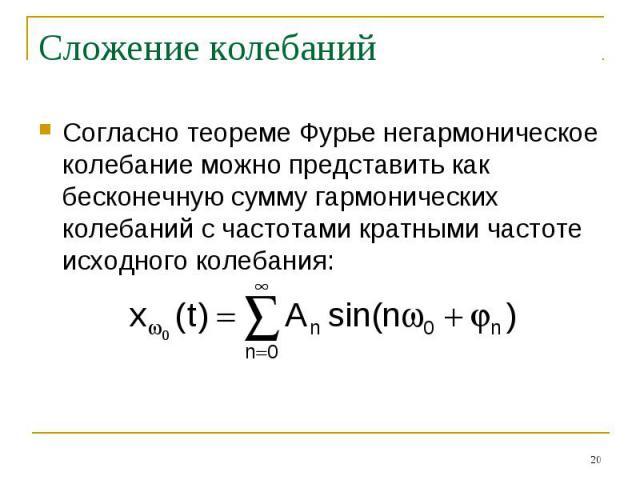 Сложение колебаний Согласно теореме Фурье негармоническое колебание можно представить как бесконечную сумму гармонических колебаний с частотами кратными частоте исходного колебания: