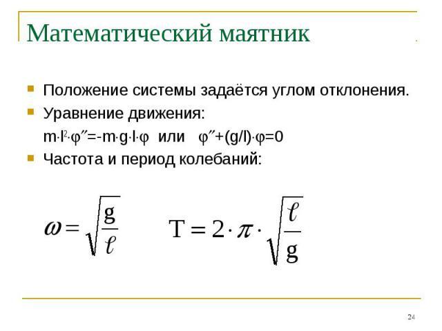 Математический маятник Положение системы задаётся углом отклонения.Уравнение движения:ml2=-mgl или +(g/l)=0Частота и период колебаний:
