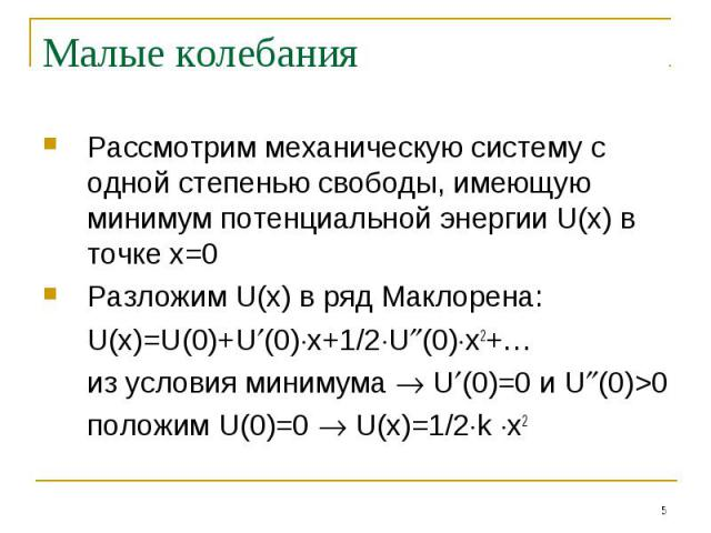Малые колебания Рассмотрим механическую систему с одной степенью свободы, имеющую минимум потенциальной энергии U(x) в точке x=0Разложим U(x) в ряд Маклорена: U(x)=U(0)+U(0)x+1/2U(0)x2+…из условия минимума U(0)=0 и U(0)>0положим U(0)=0 U(x)=1/2k x2