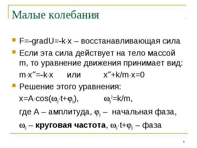 Малые колебания F=-gradU=-kx – восстанавливающая силаЕсли эта сила действует на тело массой m, то уравнение движения принимает вид:mx=-kx или x+k/mx=0Решение этого уравнения:x=Acos(0t+0), 02=k/m,где A – амплитуда, 0 – начальная фаза,0 – круговая час…