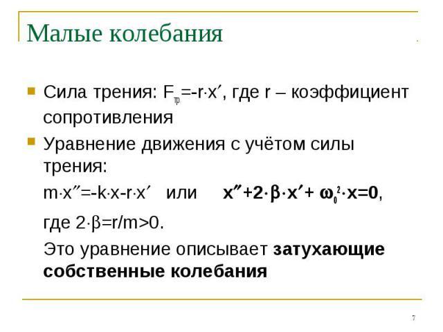 Малые колебания Сила трения: Fтр=-rx, где r – коэффициент сопротивленияУравнение движения с учётом силы трения:mx=-kx-rx или x+2x+ 02x=0,где 2=r/m>0. Это уравнение описывает затухающие собственные колебания