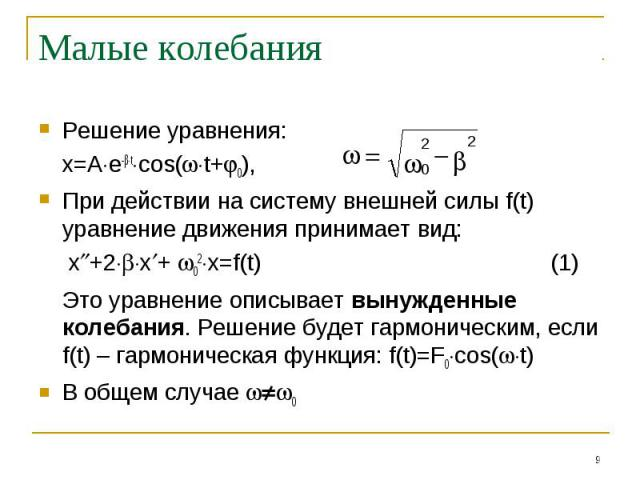 Малые колебания Решение уравнения:x=Ae-tcos(t+0), При действии на систему внешней силы f(t) уравнение движения принимает вид: x+2x+ 02x=f(t)(1)Это уравнение описывает вынужденные колебания. Решение будет гармоническим, если f(t) – гармоническая функ…