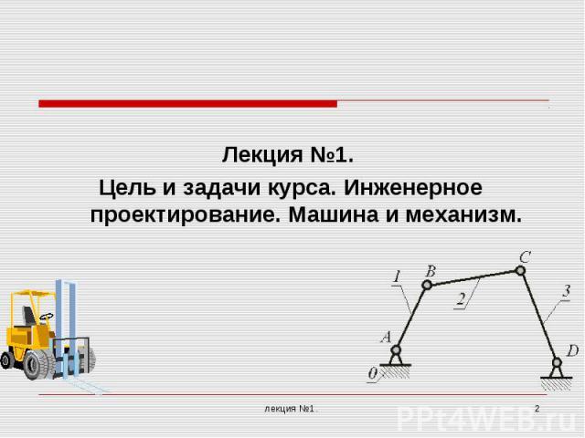 Лекция №1. Цель и задачи курса. Инженерное проектирование. Машина и механизм.