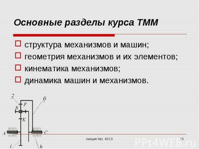 Основные разделы курса ТММ структура механизмов и машин; геометрия механизмов и их элементов; кинематика механизмов; динамика машин и механизмов.