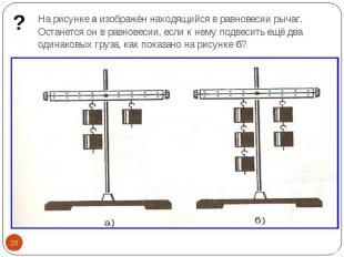 На рисунке а изображён находящийся в равновесии рычаг. Останется он в равновесии