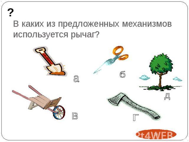 В каких из предложенных механизмов используется рычаг?