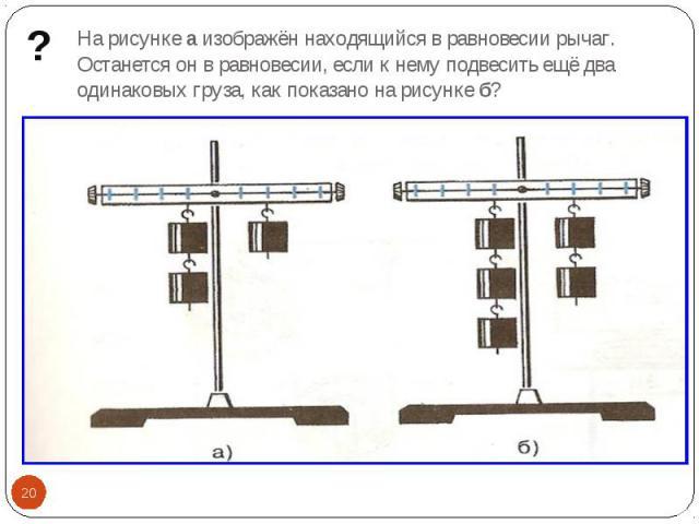 На рисунке а изображён находящийся в равновесии рычаг. Останется он в равновесии, если к нему подвесить ещё два одинаковых груза, как показано на рисунке б?