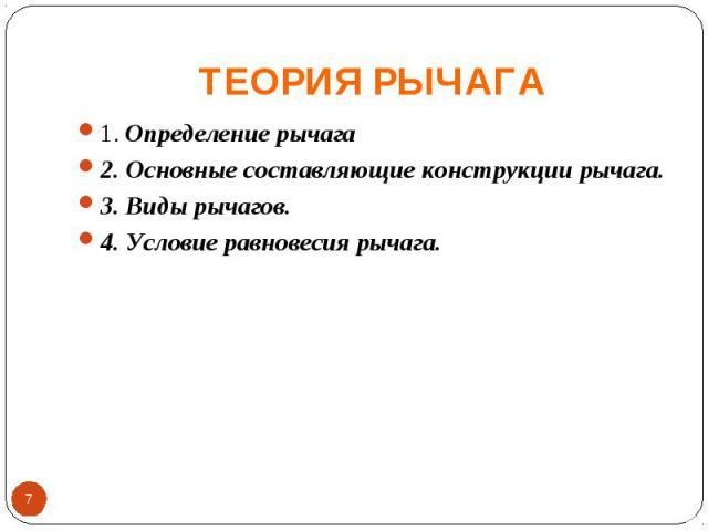 ТЕОРИЯ РЫЧАГА 1. Определение рычага2. Основные составляющие конструкции рычага.3. Виды рычагов.4. Условие равновесия рычага.