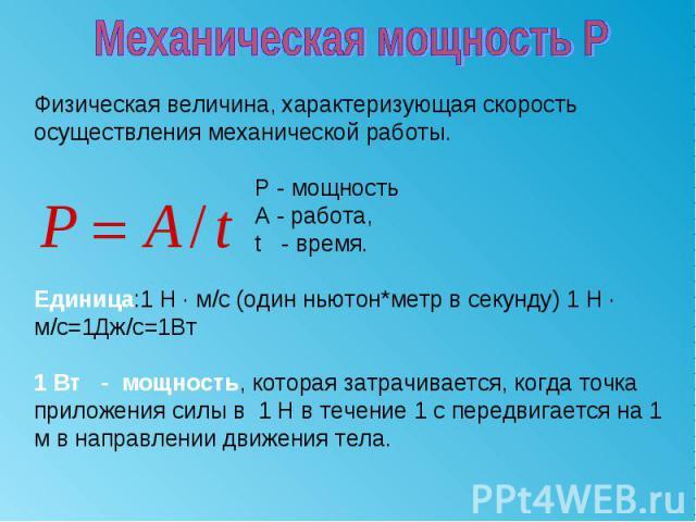 Механическая мощность РФизическая величина, характеризующая скорость осуществления механической работы. Р - мощность А - работа, t - время.Единица:1 H · м/c (один ньютон*метр в секунду) 1 H · м/c=1Дж/c=1Вт1 Вт - мощность, которая затрачивается, когд…