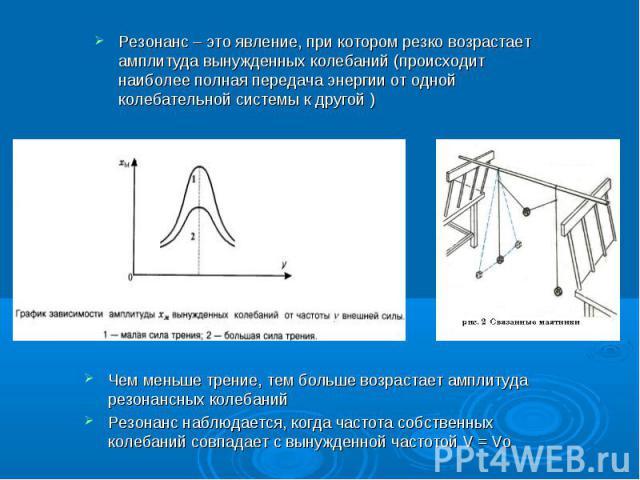 Резонанс – это явление, при котором резко возрастает амплитуда вынужденных колебаний (происходит наиболее полная передача энергии от одной колебательной системы к другой )Чем меньше трение, тем больше возрастает амплитуда резонансных колебанийРезона…