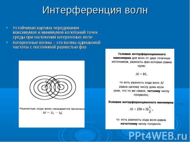 Интерференция волн Устойчивая картина чередования максимумов и минимумов колебаний точек среды при наложении когерентных волнКогерентные волны – это волны одинаковой частоты с постоянной разностью фаз