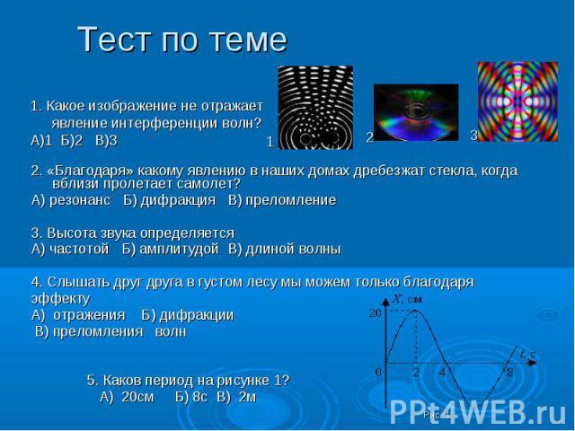 Тест по теме 1. Какое изображение не отражает явление интерференции волн?А)1 Б)2 В)32. «Благодаря» какому явлению в наших домах дребезжат стекла, когда вблизи пролетает самолет?А) резонанс Б) дифракция В) преломление3. Высота звука определяетсяА) ча…