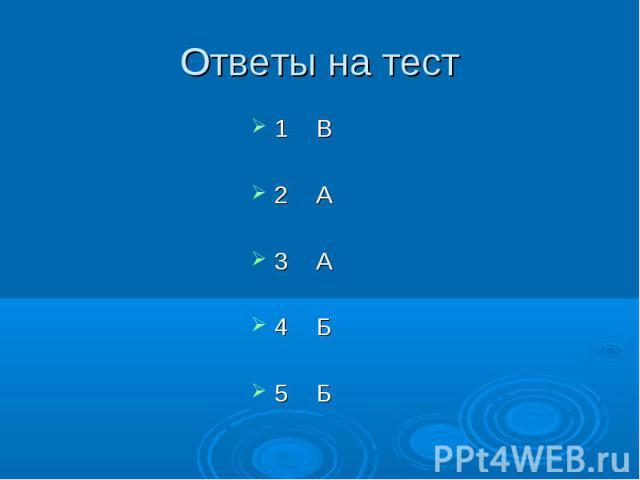 Ответы на тест 1 В2 А3 А4 Б5 Б